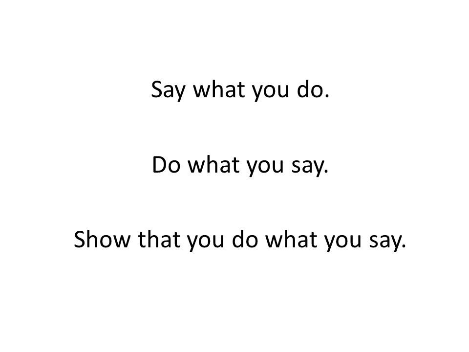 Say what you do. Do what you say. Show that you do what you say.
