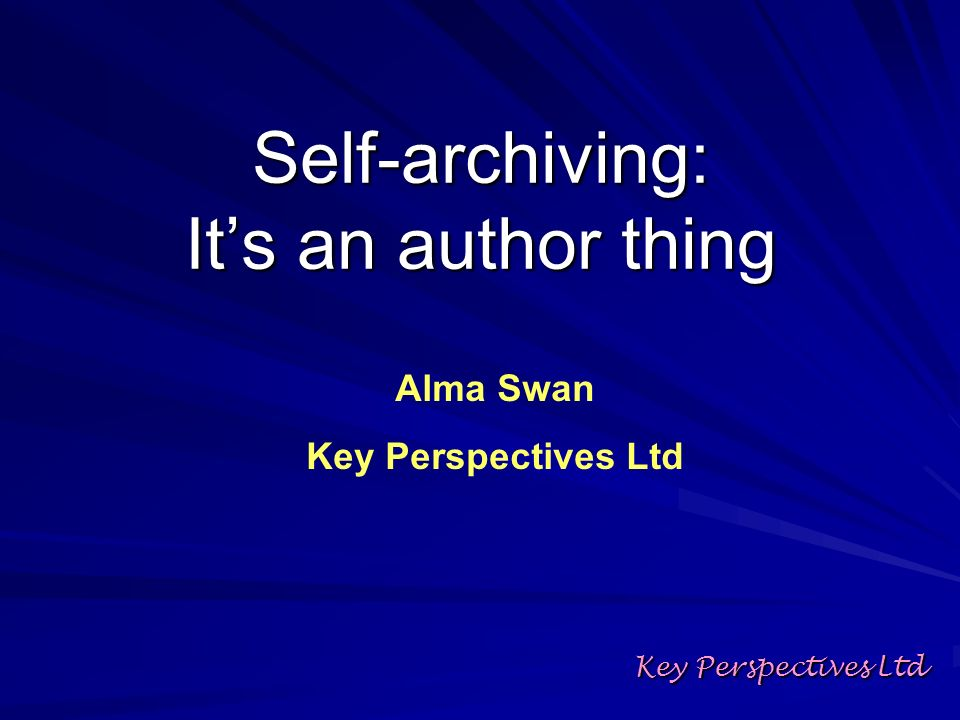 Self-archiving: Its an author thing Key Perspectives Ltd Alma Swan Key Perspectives Ltd