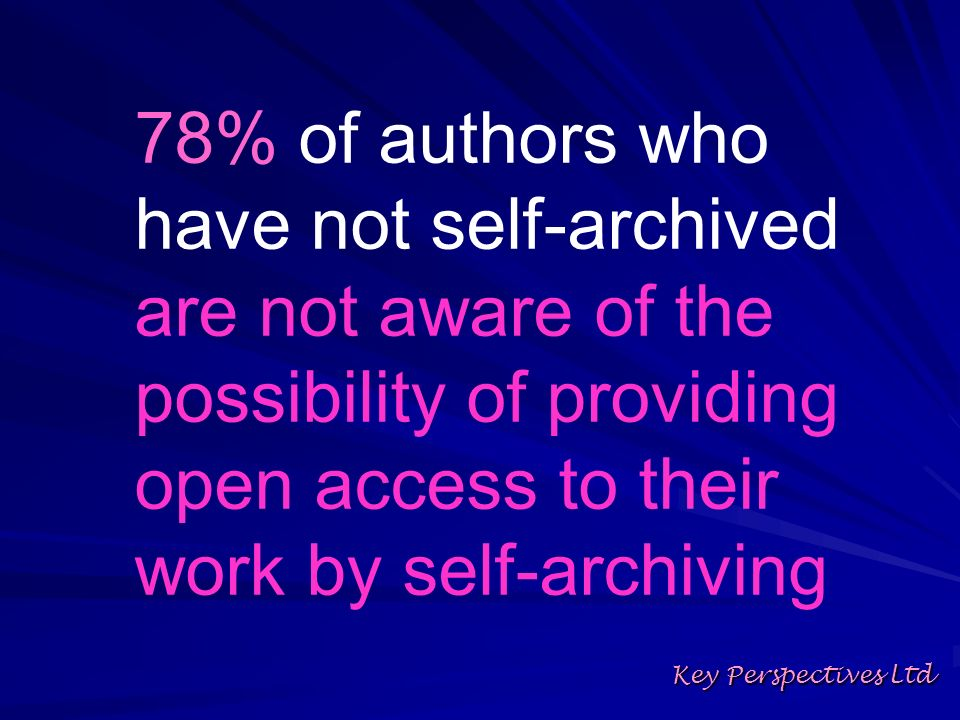 78% of authors who have not self-archived are not aware of the possibility of providing open access to their work by self-archiving Key Perspectives L