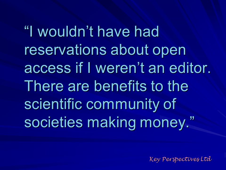 I wouldnt have had reservations about open access if I werent an editor. There are benefits to the scientific community of societies making money. Key