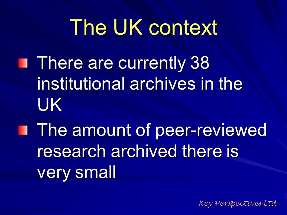 The UK context There are currently 38 institutional archives in the UK The amount of peer-reviewed research archived there is very small Key Perspectives Ltd