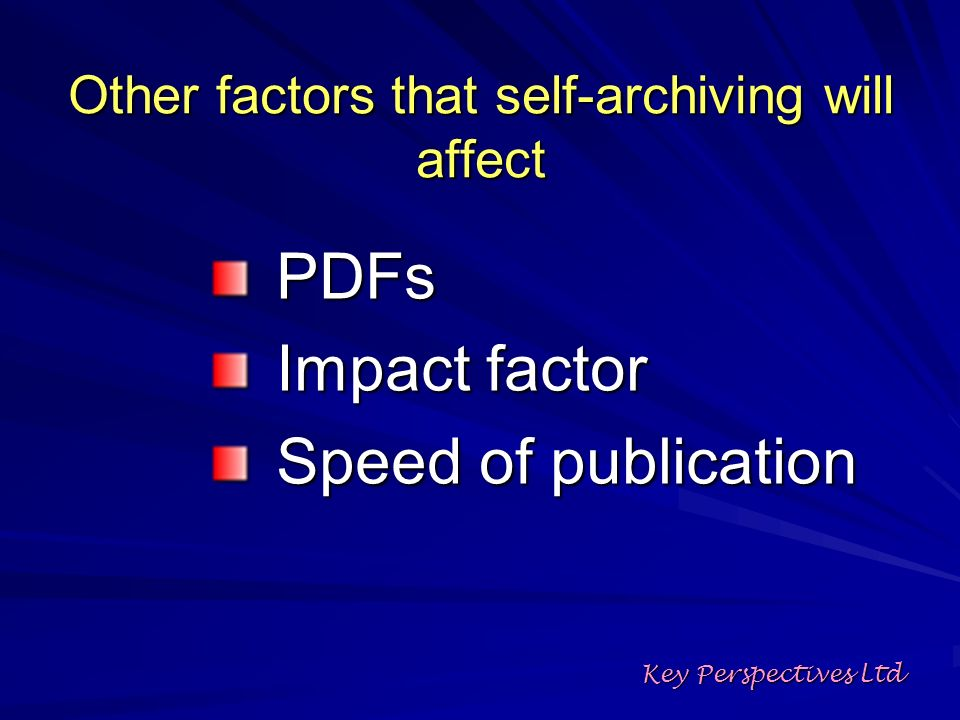 Other factors that self-archiving will affect PDFs Impact factor Speed of publication Key Perspectives Ltd