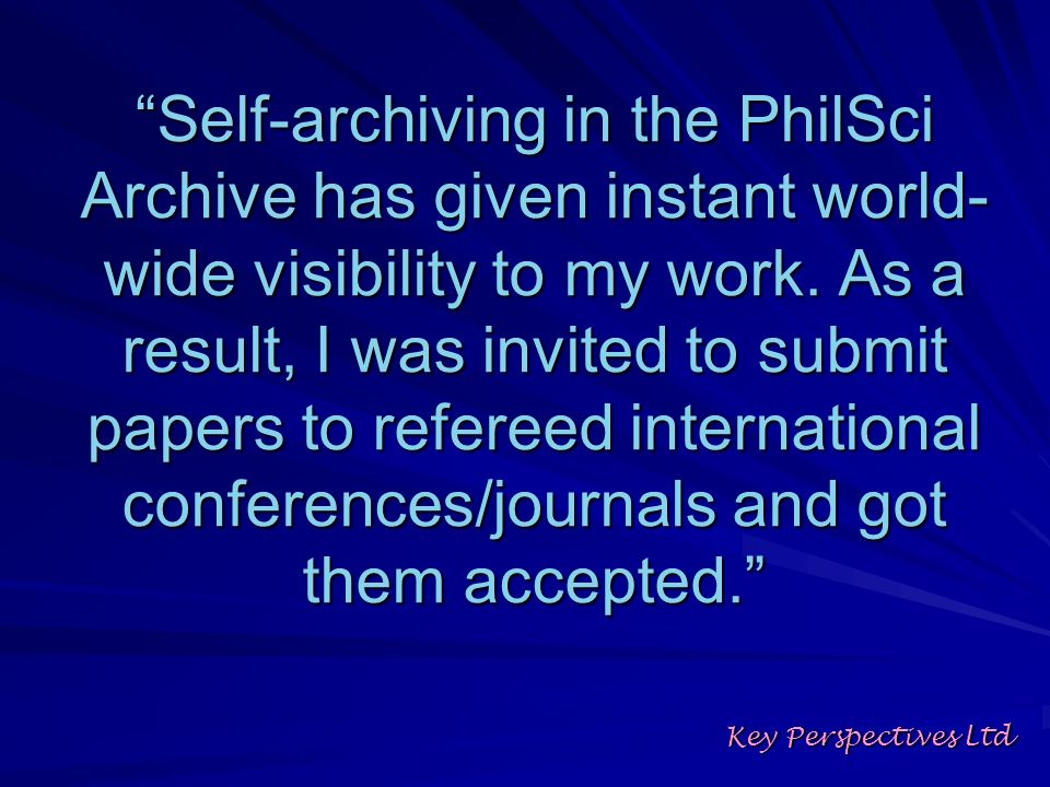 Self-archiving in the PhilSci Archive has given instant world- wide visibility to my work. As a result, I was invited to submit papers to refereed int