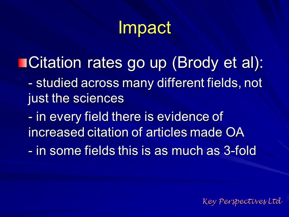 Impact Citation rates go up (Brody et al): - studied across many different fields, not just the sciences - in every field there is evidence of increased citation of articles made OA - in some fields this is as much as 3-fold Key Perspectives Ltd