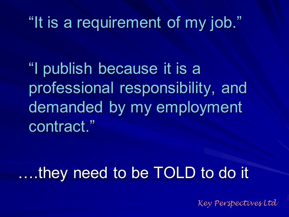 It is a requirement of my job. I publish because it is a professional responsibility, and demanded by my employment contract. ….they need to be TOLD t