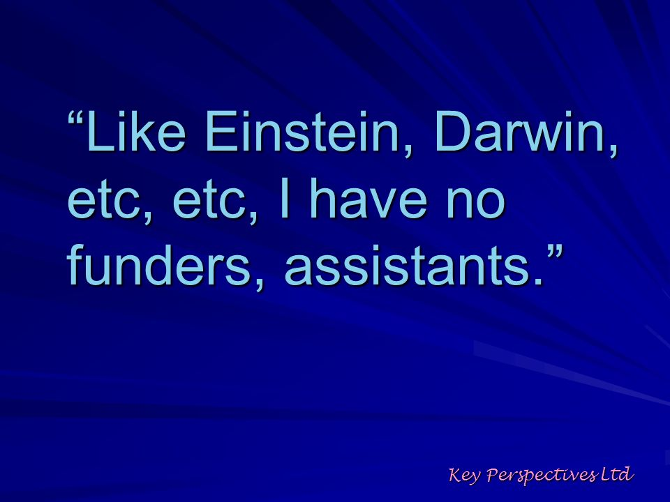 Like Einstein, Darwin, etc, etc, I have no funders, assistants. Key Perspectives Ltd