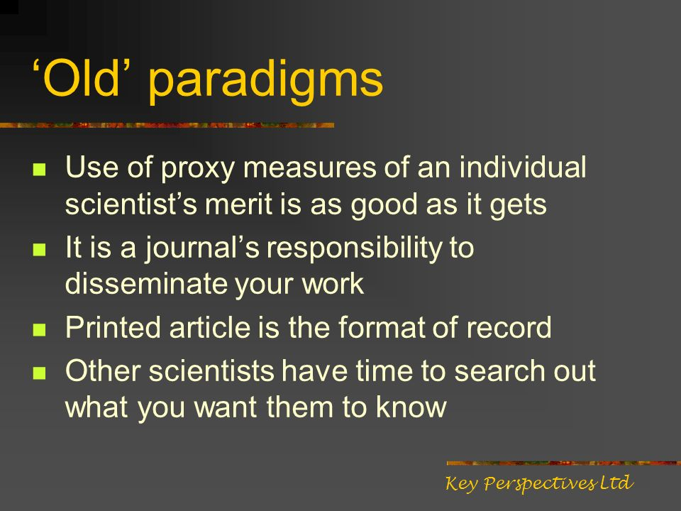 Old paradigms Use of proxy measures of an individual scientists merit is as good as it gets It is a journals responsibility to disseminate your work Printed article is the format of record Other scientists have time to search out what you want them to know Key Perspectives Ltd