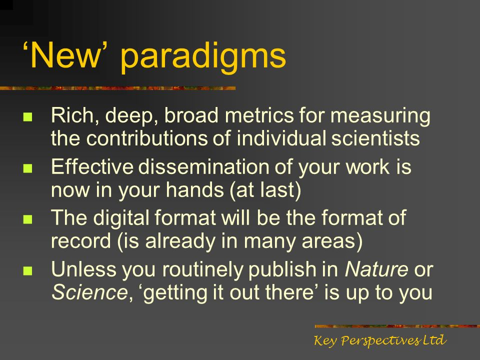 New paradigms Rich, deep, broad metrics for measuring the contributions of individual scientists Effective dissemination of your work is now in your hands (at last) The digital format will be the format of record (is already in many areas) Unless you routinely publish in Nature or Science, getting it out there is up to you Key Perspectives Ltd