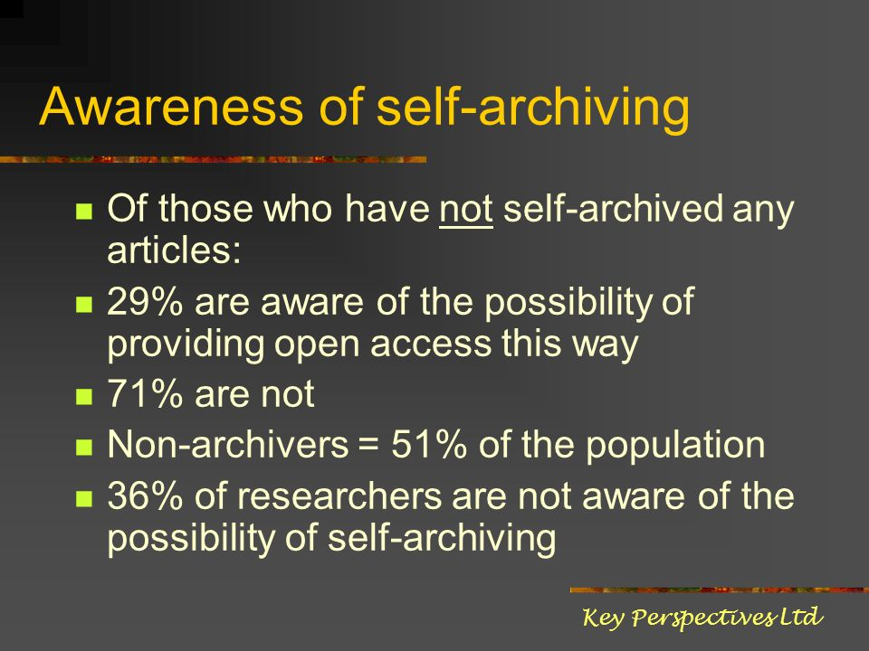 Awareness of self-archiving Of those who have not self-archived any articles: 29% are aware of the possibility of providing open access this way 71% are not Non-archivers = 51% of the population 36% of researchers are not aware of the possibility of self-archiving Key Perspectives Ltd
