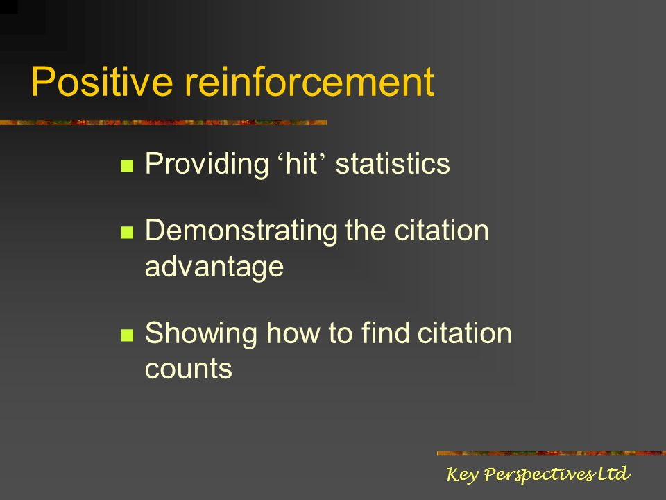 Positive reinforcement Providing hit statistics Demonstrating the citation advantage Showing how to find citation counts Key Perspectives Ltd