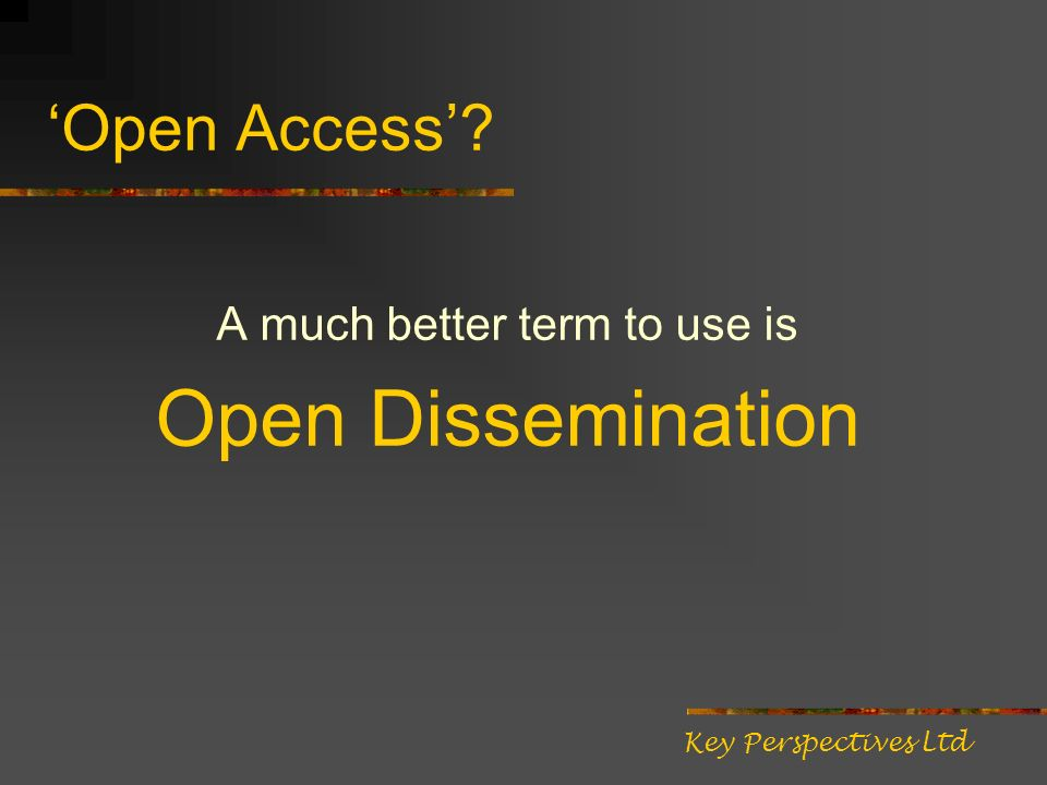 Open Access A much better term to use is Open Dissemination Key Perspectives Ltd