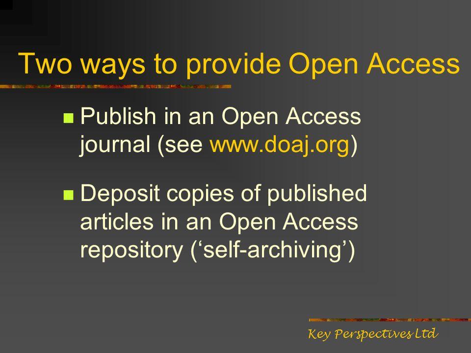 Two ways to provide Open Access Publish in an Open Access journal (see www.doaj.org) Deposit copies of published articles in an Open Access repository (self-archiving) Key Perspectives Ltd
