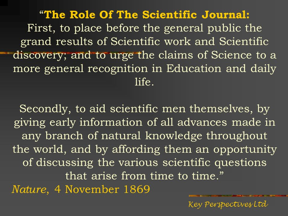 The Role Of The Scientific Journal: First, to place before the general public the grand results of Scientific work and Scientific discovery; and to urge the claims of Science to a more general recognition in Education and daily life.