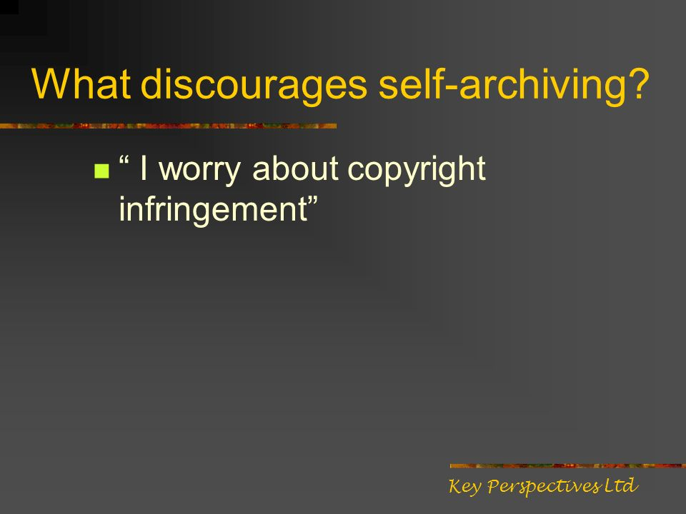 What discourages self-archiving? I worry about copyright infringement Key Perspectives Ltd