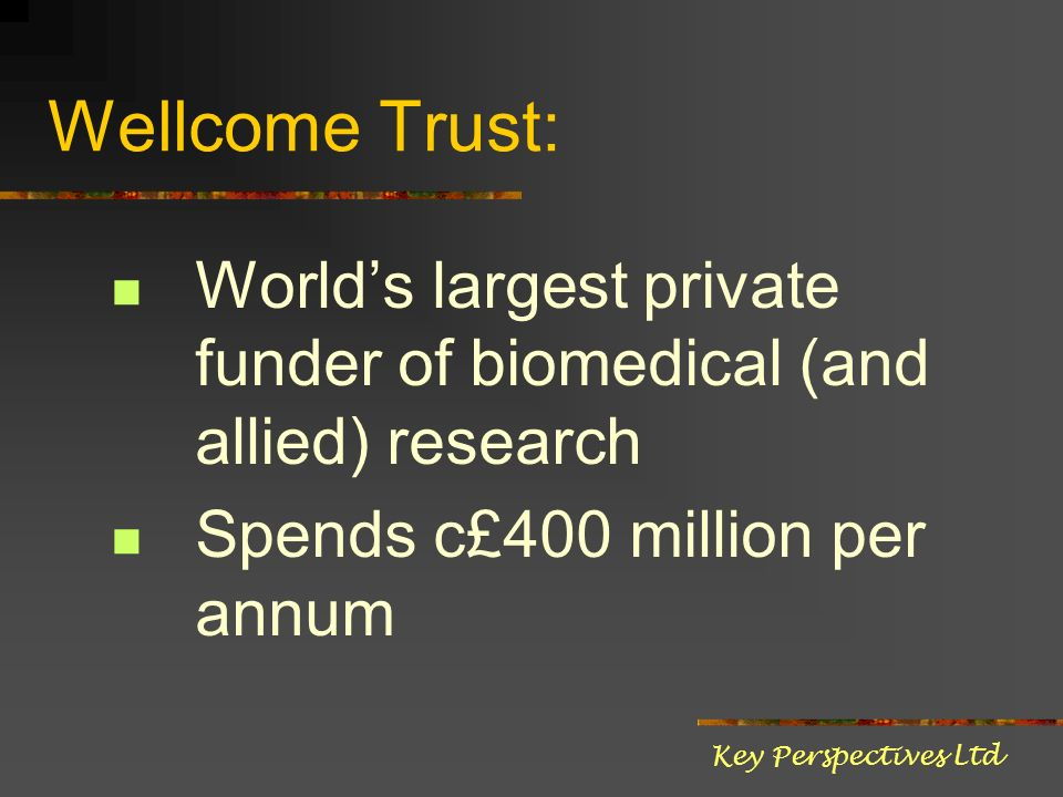 Wellcome Trust: Worlds largest private funder of biomedical (and allied) research Spends c£400 million per annum Key Perspectives Ltd