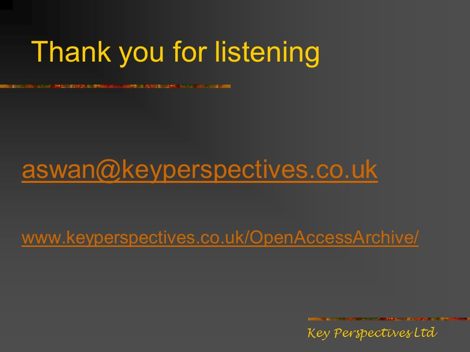 Thank you for listening aswan@keyperspectives.co.uk www.keyperspectives.co.uk/OpenAccessArchive/ Key Perspectives Ltd