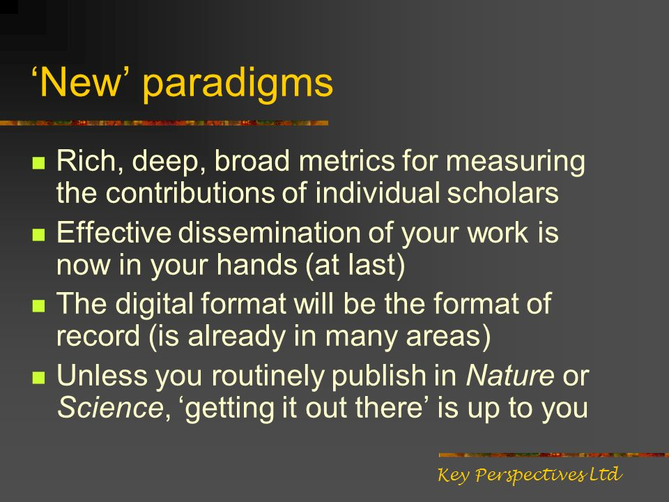 New paradigms Rich, deep, broad metrics for measuring the contributions of individual scholars Effective dissemination of your work is now in your hands (at last) The digital format will be the format of record (is already in many areas) Unless you routinely publish in Nature or Science, getting it out there is up to you Key Perspectives Ltd