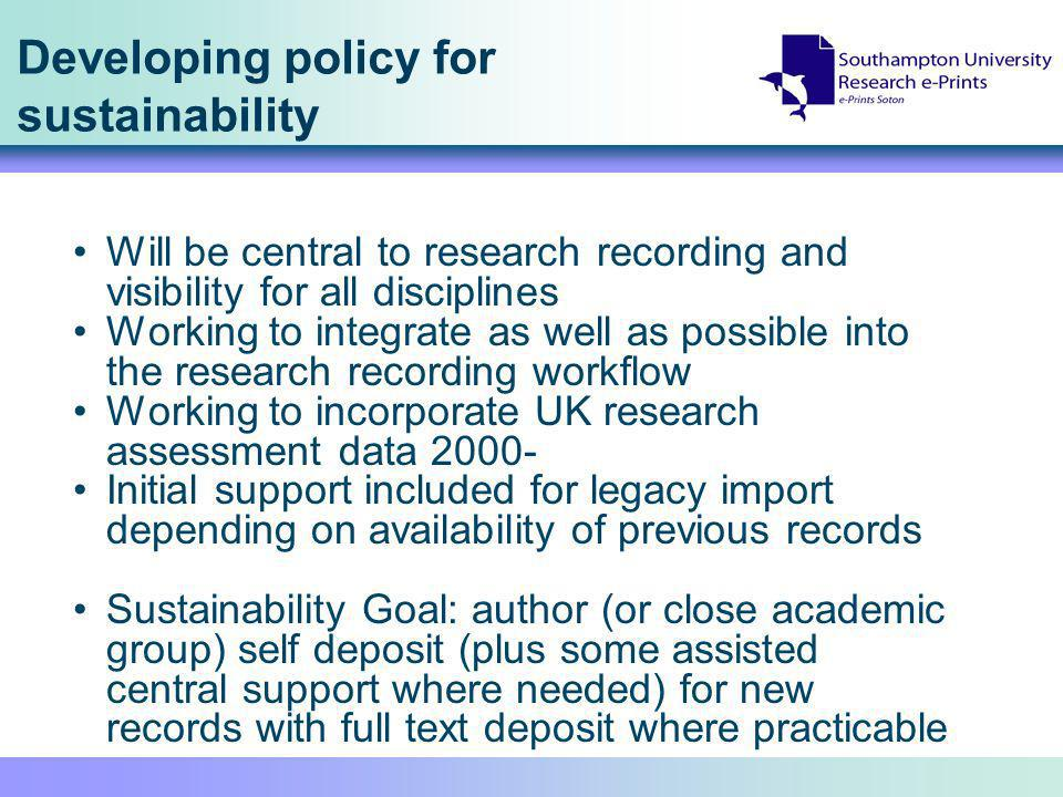 Developing policy for sustainability Will be central to research recording and visibility for all disciplines Working to integrate as well as possible into the research recording workflow Working to incorporate UK research assessment data Initial support included for legacy import depending on availability of previous records Sustainability Goal: author (or close academic group) self deposit (plus some assisted central support where needed) for new records with full text deposit where practicable