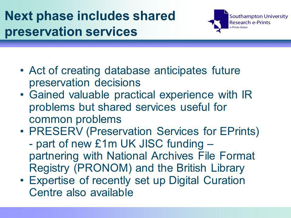 Next phase includes shared preservation services Act of creating database anticipates future preservation decisions Gained valuable practical experience with IR problems but shared services useful for common problems PRESERV (Preservation Services for EPrints) - part of new £1m UK JISC funding – partnering with National Archives File Format Registry (PRONOM) and the British Library Expertise of recently set up Digital Curation Centre also available