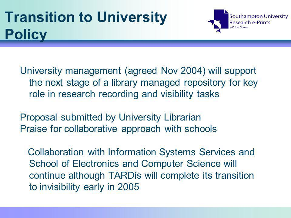 Transition to University Policy University management (agreed Nov 2004) will support the next stage of a library managed repository for key role in research recording and visibility tasks Proposal submitted by University Librarian Praise for collaborative approach with schools Collaboration with Information Systems Services and School of Electronics and Computer Science will continue although TARDis will complete its transition to invisibility early in 2005