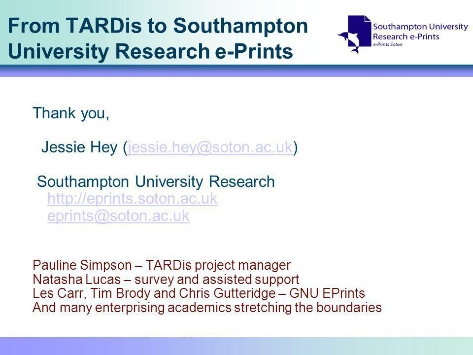 From TARDis to Southampton University Research e-Prints Thank you, Jessie Hey Southampton University Research     Pauline Simpson – TARDis project manager Natasha Lucas – survey and assisted support Les Carr, Tim Brody and Chris Gutteridge – GNU EPrints And many enterprising academics stretching the boundaries