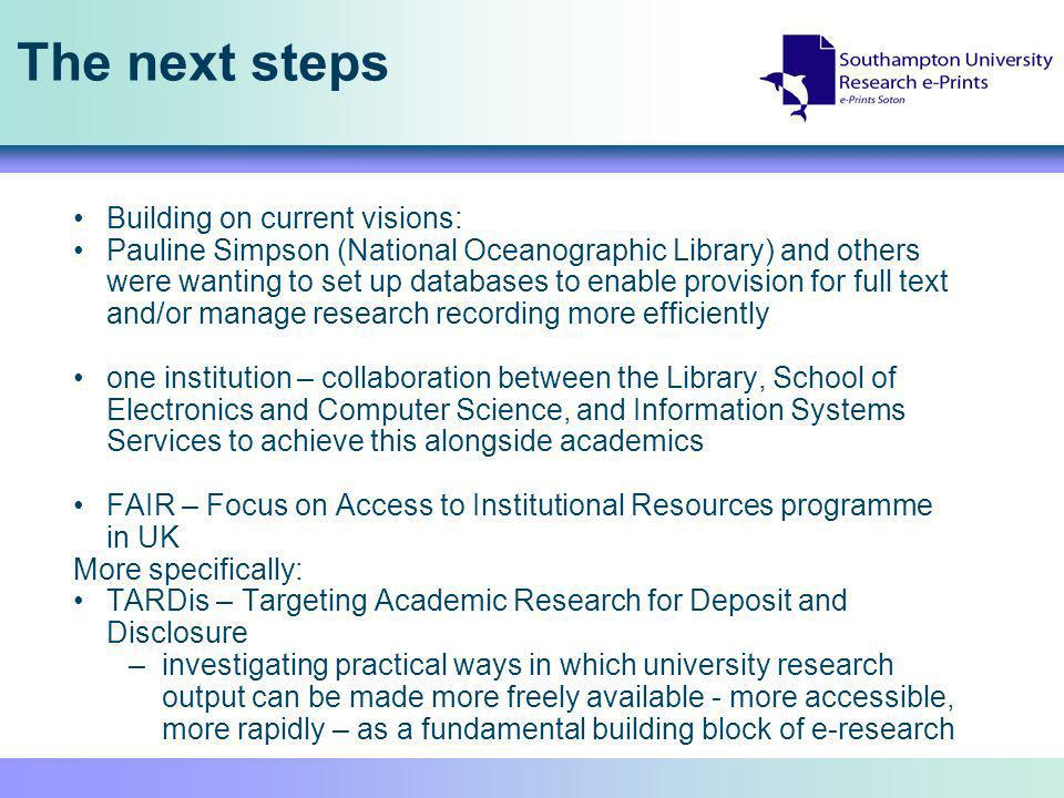 The next steps Building on current visions: Pauline Simpson (National Oceanographic Library) and others were wanting to set up databases to enable provision for full text and/or manage research recording more efficiently one institution – collaboration between the Library, School of Electronics and Computer Science, and Information Systems Services to achieve this alongside academics FAIR – Focus on Access to Institutional Resources programme in UK More specifically: TARDis – Targeting Academic Research for Deposit and Disclosure –investigating practical ways in which university research output can be made more freely available - more accessible, more rapidly – as a fundamental building block of e-research