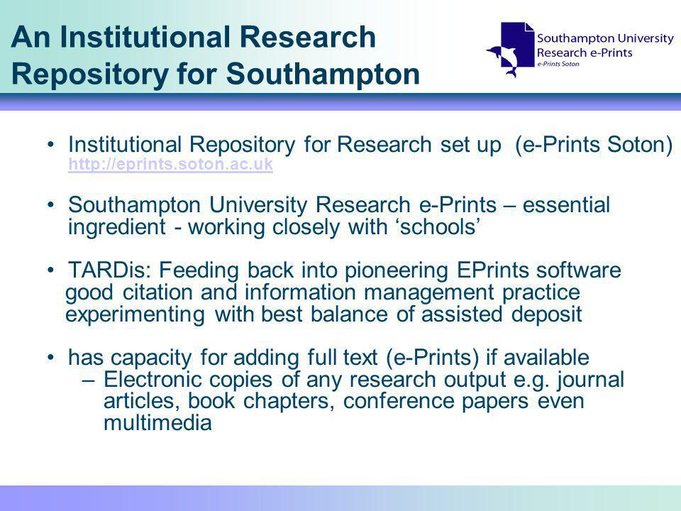 An Institutional Research Repository for Southampton Institutional Repository for Research set up (e-Prints Soton)     Southampton University Research e-Prints – essential ingredient - working closely with schools TARDis: Feeding back into pioneering EPrints software good citation and information management practice experimenting with best balance of assisted deposit has capacity for adding full text (e-Prints) if available –Electronic copies of any research output e.g.