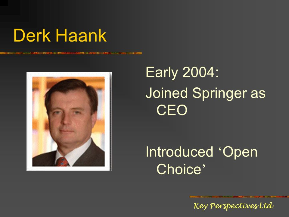 Derk Haank Early 2004: Joined Springer as CEO Introduced Open Choice Key Perspectives Ltd