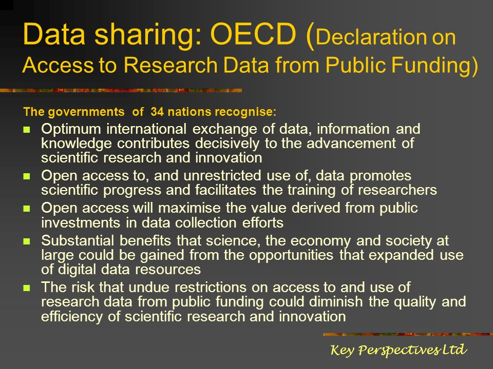 Data sharing: OECD ( Declaration on Access to Research Data from Public Funding) The governments of 34 nations recognise: Optimum international exchan