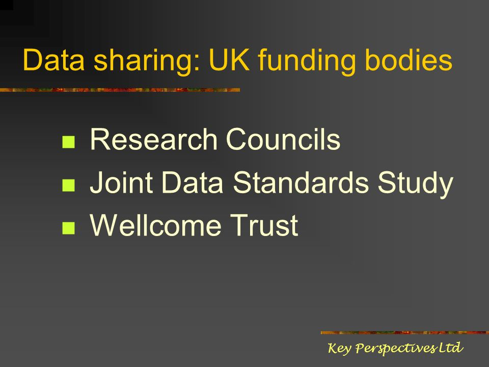 Data sharing: UK funding bodies Research Councils Joint Data Standards Study Wellcome Trust Key Perspectives Ltd