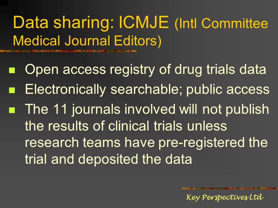 Data sharing: ICMJE (Intl Committee Medical Journal Editors) Open access registry of drug trials data Electronically searchable; public access The 11