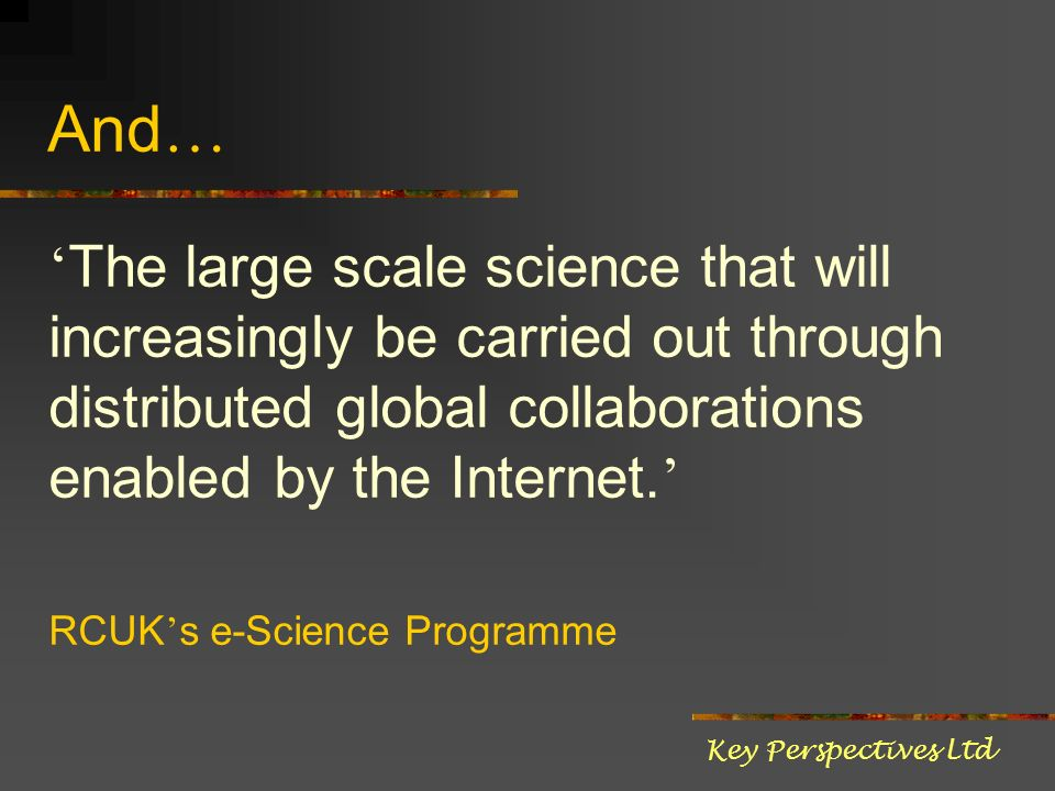 And … The large scale science that will increasingly be carried out through distributed global collaborations enabled by the Internet. RCUK s e-Scienc