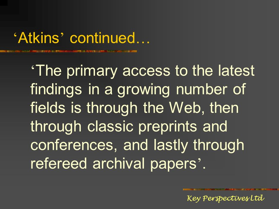 Atkins continued … The primary access to the latest findings in a growing number of fields is through the Web, then through classic preprints and conf