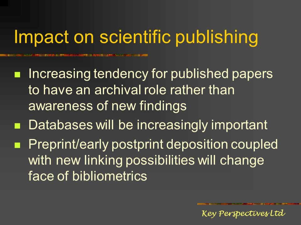Impact on scientific publishing Increasing tendency for published papers to have an archival role rather than awareness of new findings Databases will