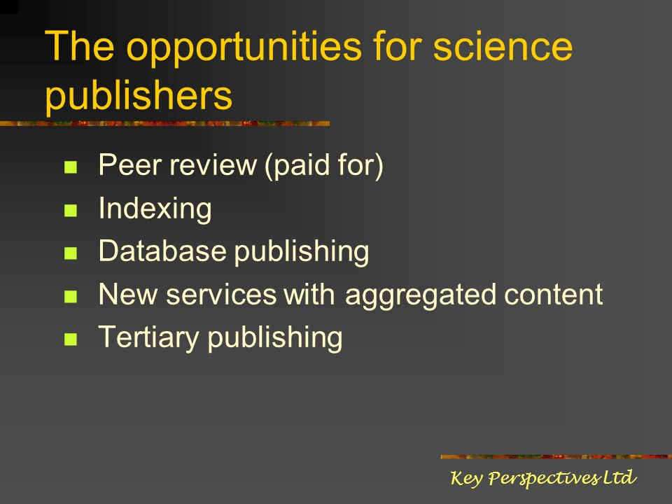 The opportunities for science publishers Peer review (paid for) Indexing Database publishing New services with aggregated content Tertiary publishing