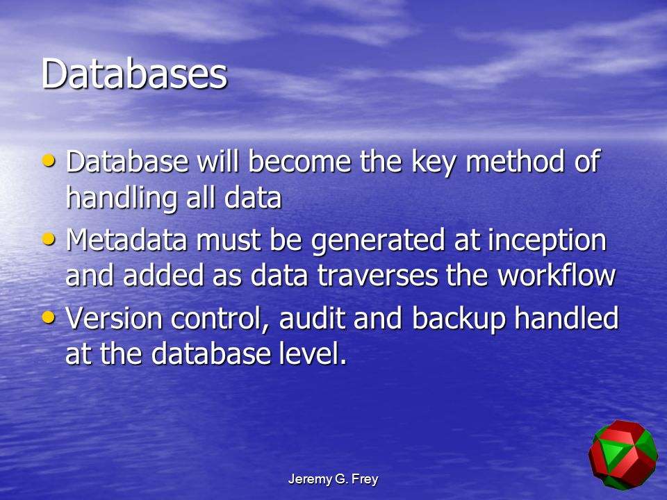 Jeremy G. Frey Databases Database will become the key method of handling all data Database will become the key method of handling all data Metadata mu
