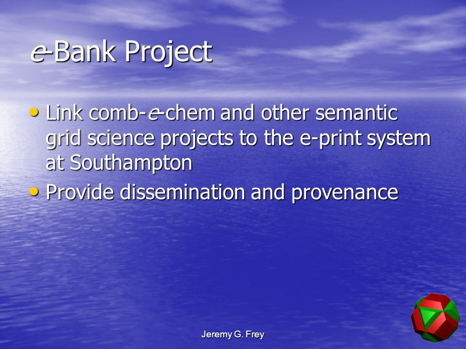 Jeremy G. Frey e-Bank Project Link comb-e-chem and other semantic grid science projects to the e-print system at Southampton Link comb-e-chem and othe