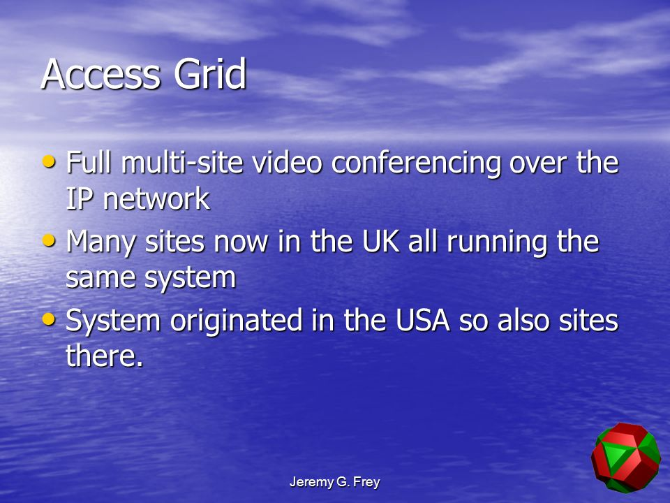 Jeremy G. Frey Access Grid Full multi-site video conferencing over the IP network Full multi-site video conferencing over the IP network Many sites no