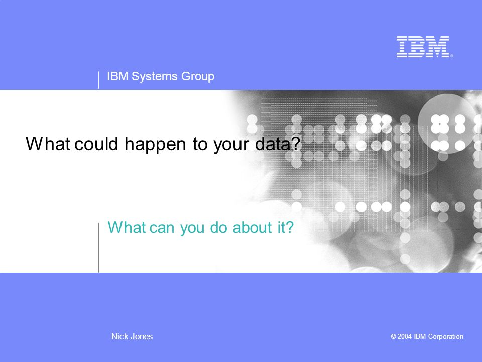 IBM Systems Group © 2004 IBM Corporation Nick Jones What could happen to your data.