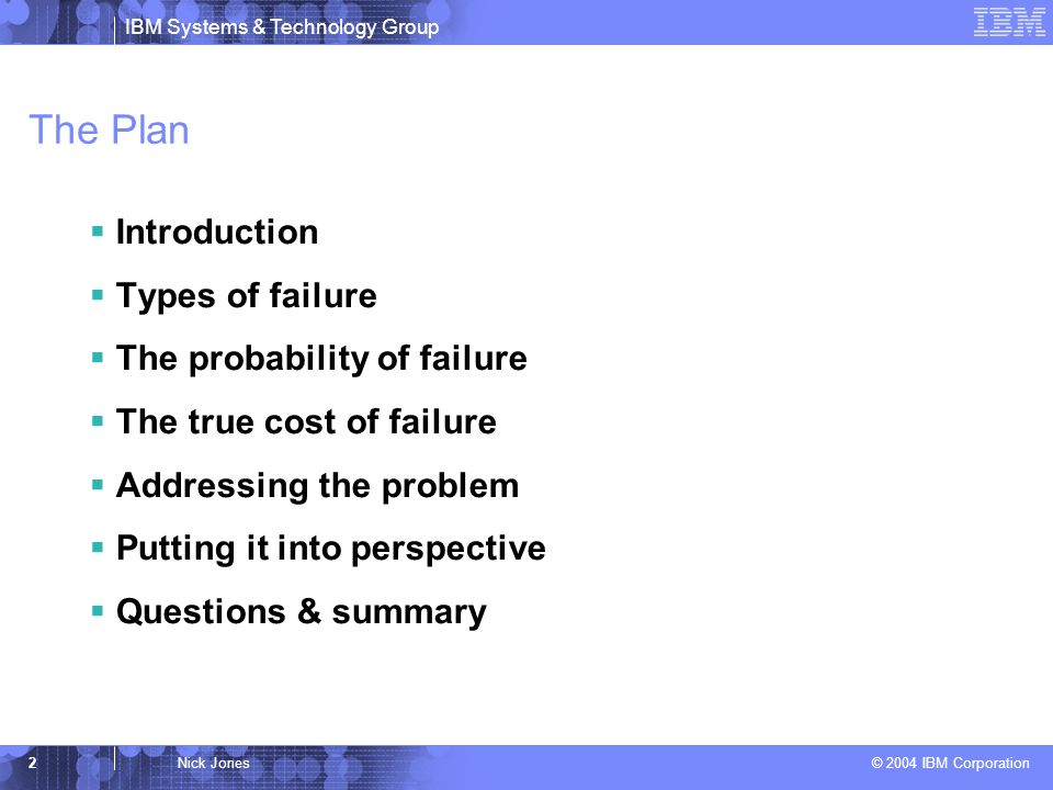 IBM Systems & Technology Group © 2004 IBM Corporation 2Nick Jones The Plan Introduction Types of failure The probability of failure The true cost of failure Addressing the problem Putting it into perspective Questions & summary