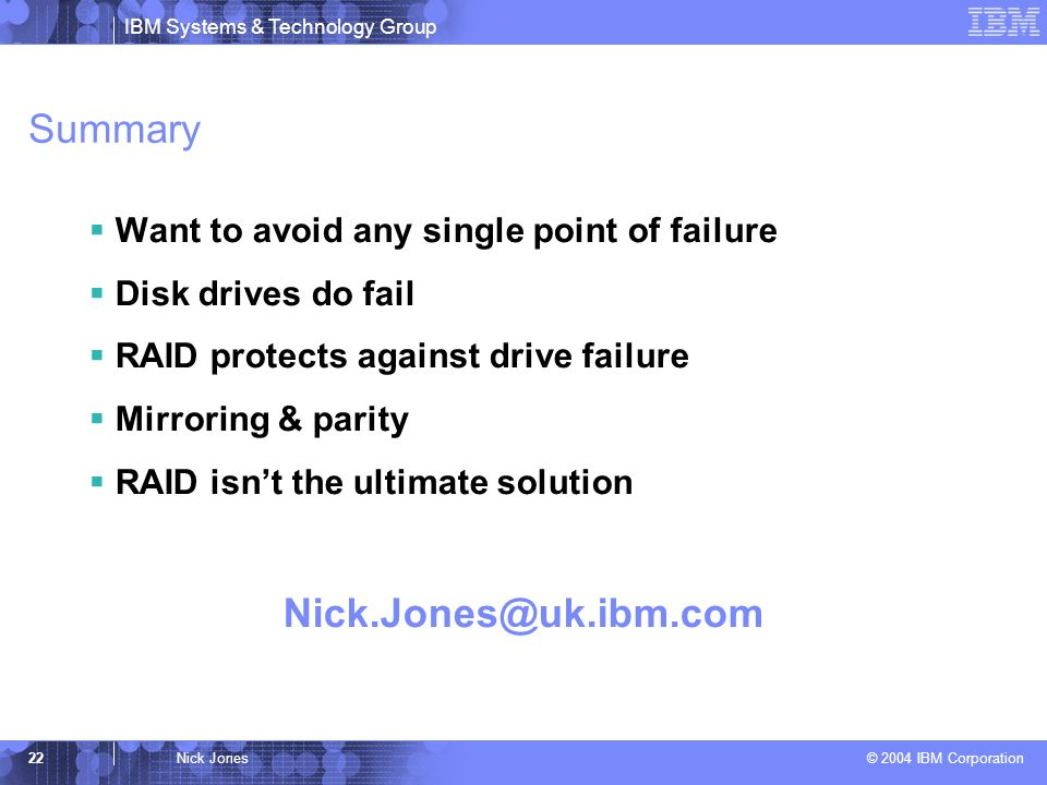 IBM Systems & Technology Group © 2004 IBM Corporation 22Nick Jones Summary Want to avoid any single point of failure Disk drives do fail RAID protects against drive failure Mirroring & parity RAID isnt the ultimate solution
