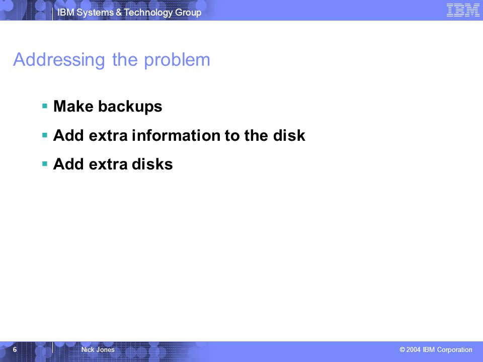 IBM Systems & Technology Group © 2004 IBM Corporation 6Nick Jones Addressing the problem Make backups Add extra information to the disk Add extra disks