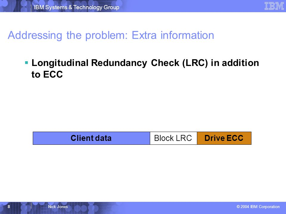IBM Systems & Technology Group © 2004 IBM Corporation 8Nick Jones Addressing the problem: Extra information Longitudinal Redundancy Check (LRC) in addition to ECC Block LRCClient dataDrive ECC
