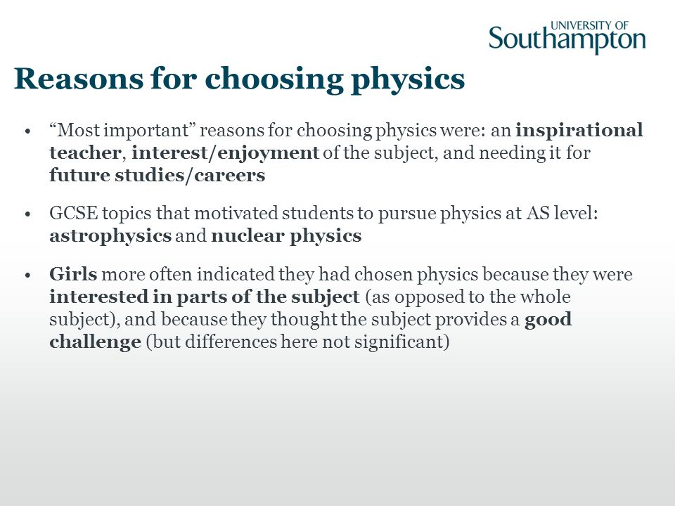Reasons for choosing physics Most important reasons for choosing physics were: an inspirational teacher, interest/enjoyment of the subject, and needin