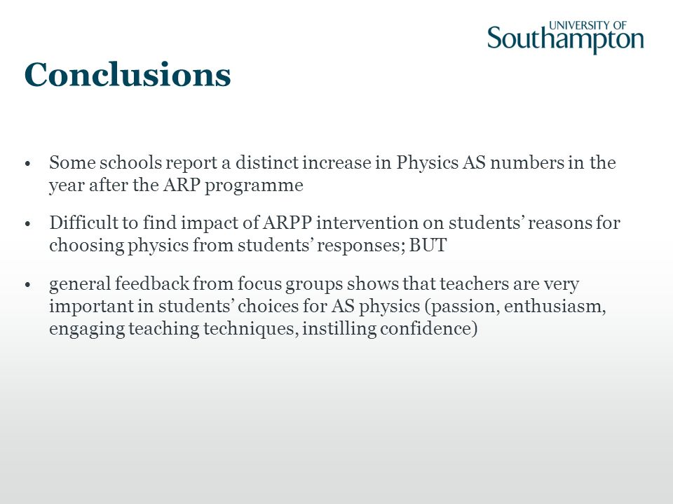 Conclusions Some schools report a distinct increase in Physics AS numbers in the year after the ARP programme Difficult to find impact of ARPP interve