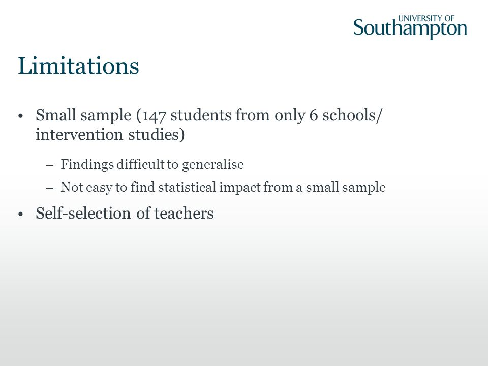 Limitations Small sample (147 students from only 6 schools/ intervention studies) –Findings difficult to generalise –Not easy to find statistical impa