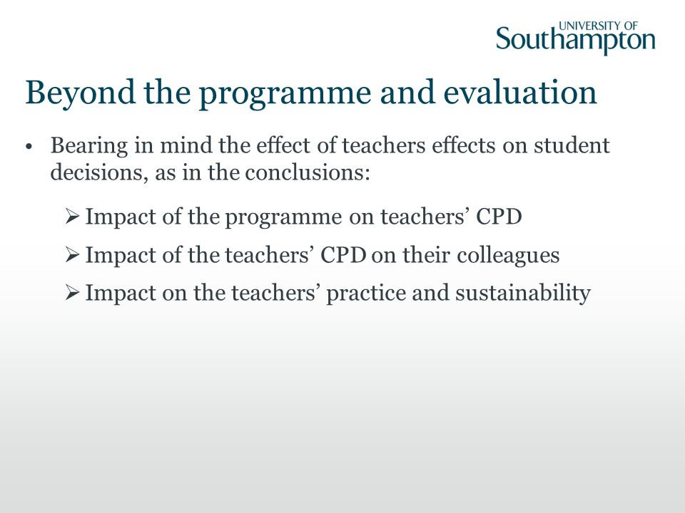 Beyond the programme and evaluation Bearing in mind the effect of teachers effects on student decisions, as in the conclusions: Impact of the programme on teachers CPD Impact of the teachers CPD on their colleagues Impact on the teachers practice and sustainability