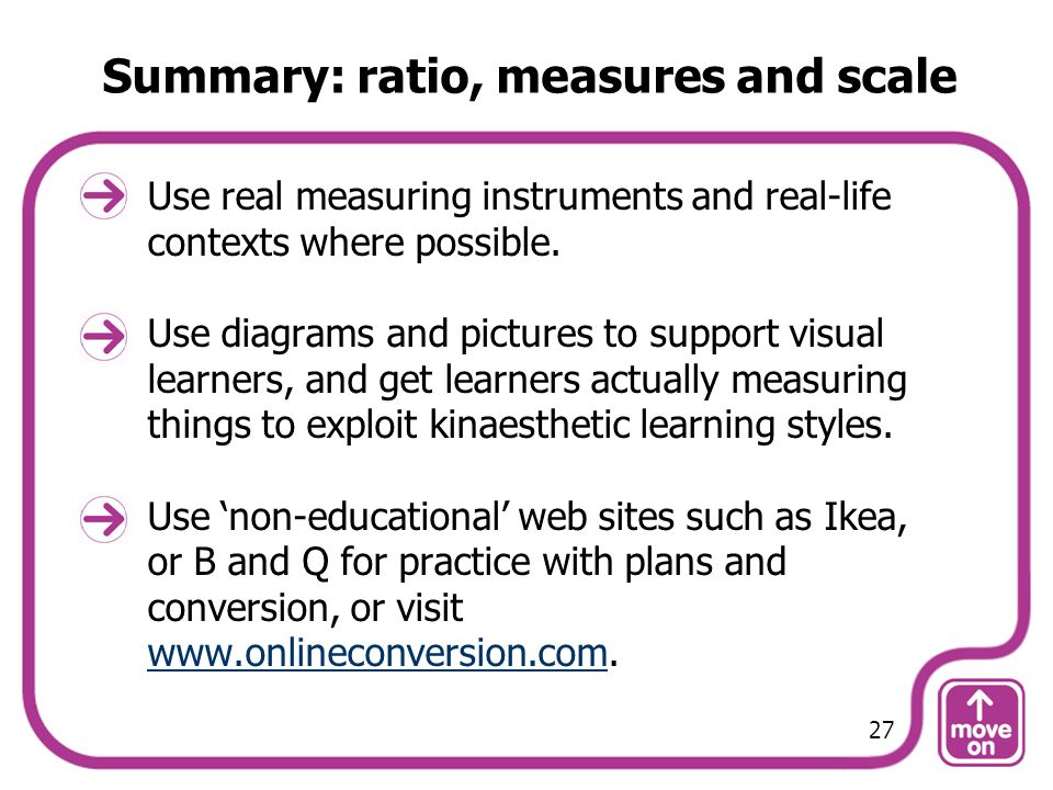 Summary: ratio, measures and scale Use real measuring instruments and real-life contexts where possible. Use diagrams and pictures to support visual l