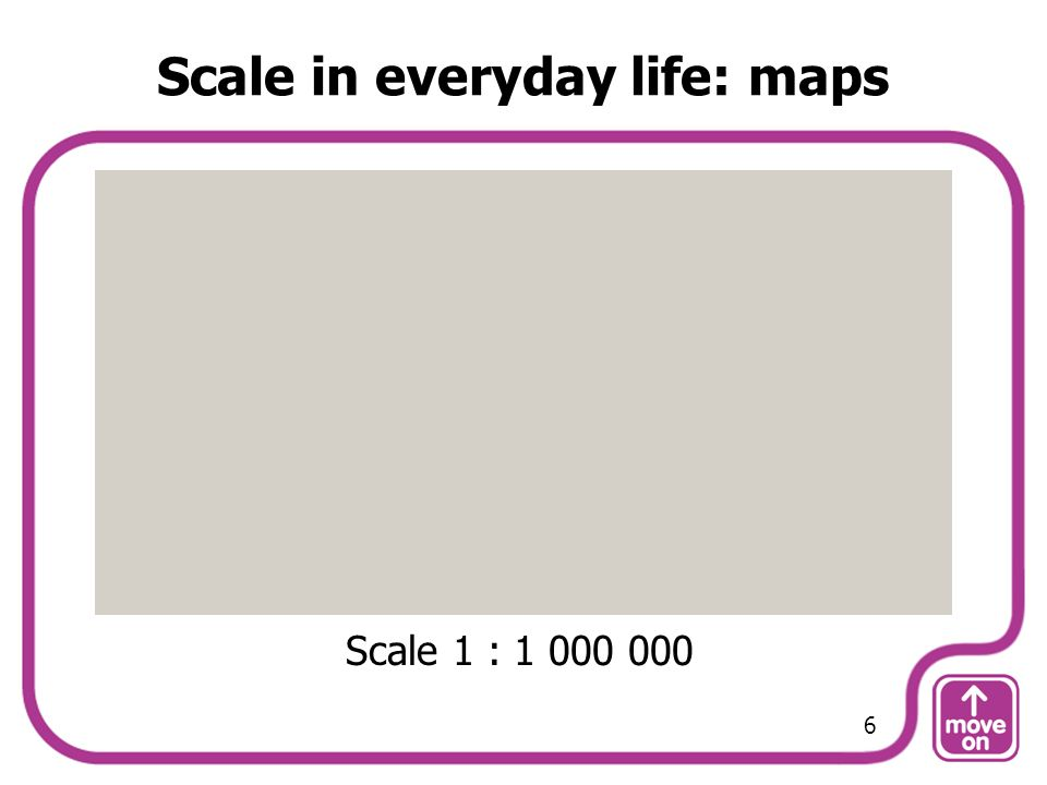Scale in everyday life: maps Scale 1 : 1 000 000 6