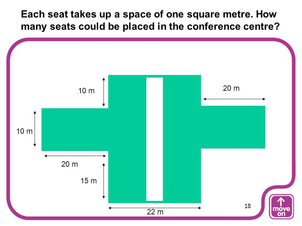 Each seat takes up a space of one square metre. How many seats could be placed in the conference centre? 20 m 15 m 10 m 22 m 18